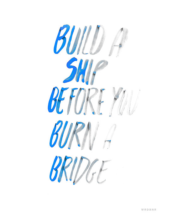 Build a Ship Before You Burn a Bridge