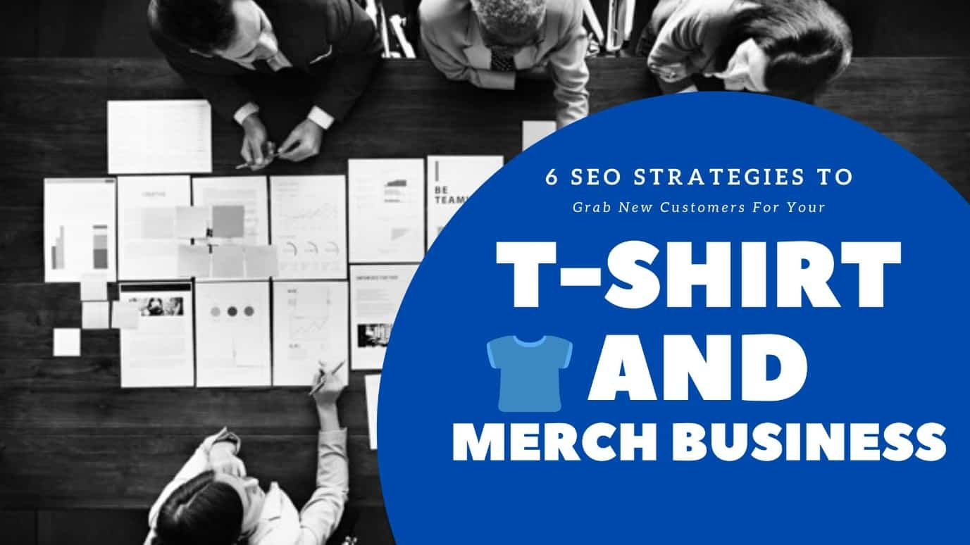 6 SEO Strategies To Grab New Customers For Your T-Shirt And Merch Business